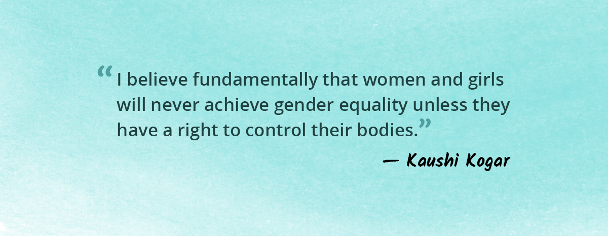 """""""I believe fundamentally that women and girls will never achieve gender equality unless they have a right to control their bodies"""" - Kaushi Kogar"""