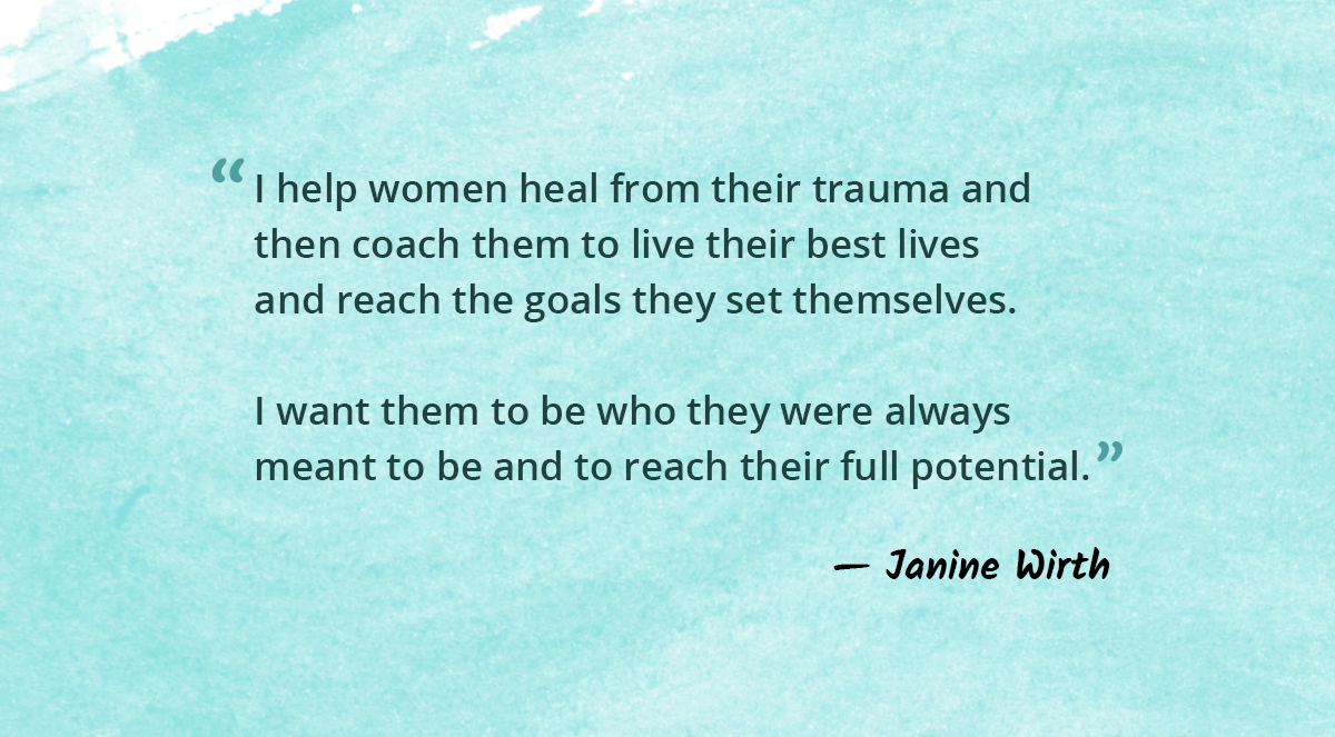 I help women heal from their trauma and then coach them to live their best lives and reach the goals they set themselves. I want them to be who they were always meant to be and to reach their full potential.