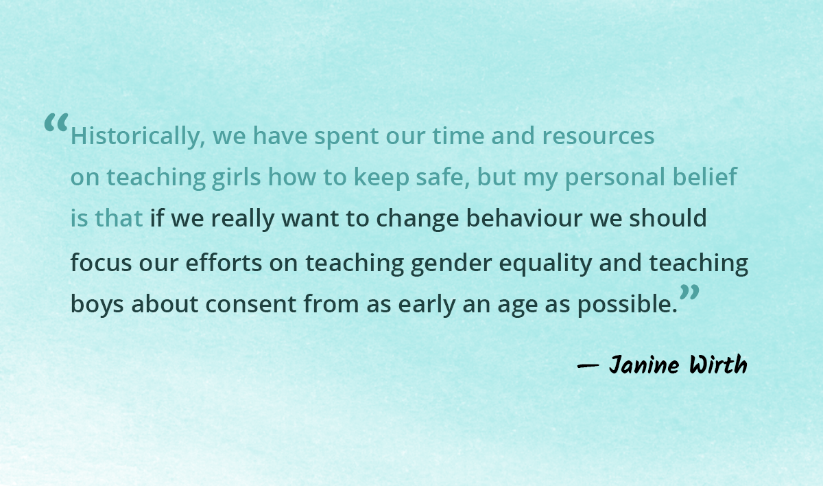 Historically, we have spent our time and resources on teaching girls how to keep safe, but my personal belief is that if we really want to change behaviour we should focus our efforts on teaching gender equality and teaching boys about consent from as early an age as possible.