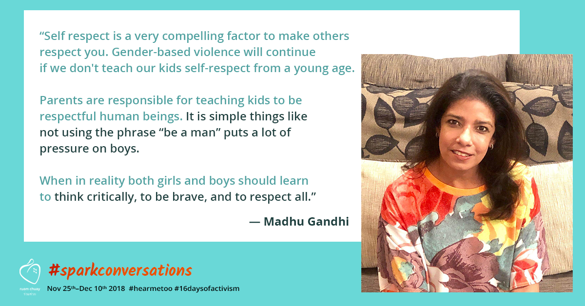 """""""Self respect is a very compelling factor to make others respect you. Gender-based violence will continue if we don't teach our kids self-respect from a young age. Parents are responsible for teaching kids to be respectful human beings. It is simple things like not using the phrase """"be a man"""" puts a lot of pressure on boys. When in reality both girls and boys should learn to think critically, to be brave, and to respect all."""" - Madhu Gandhi"""