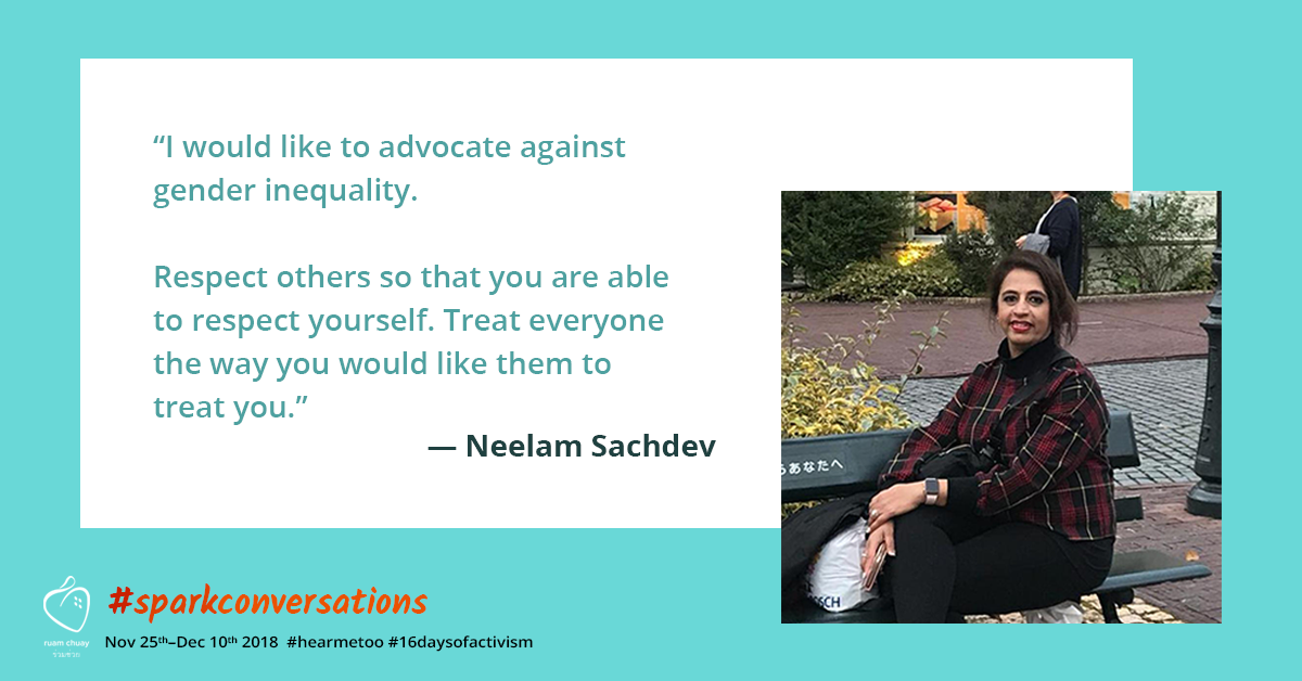 """""""I would like to advocate against gender inequality. Respect others so that you are able to respect yourself. Treat everyone the way you would like them to treat you"""" - Neelam Sachdev"""