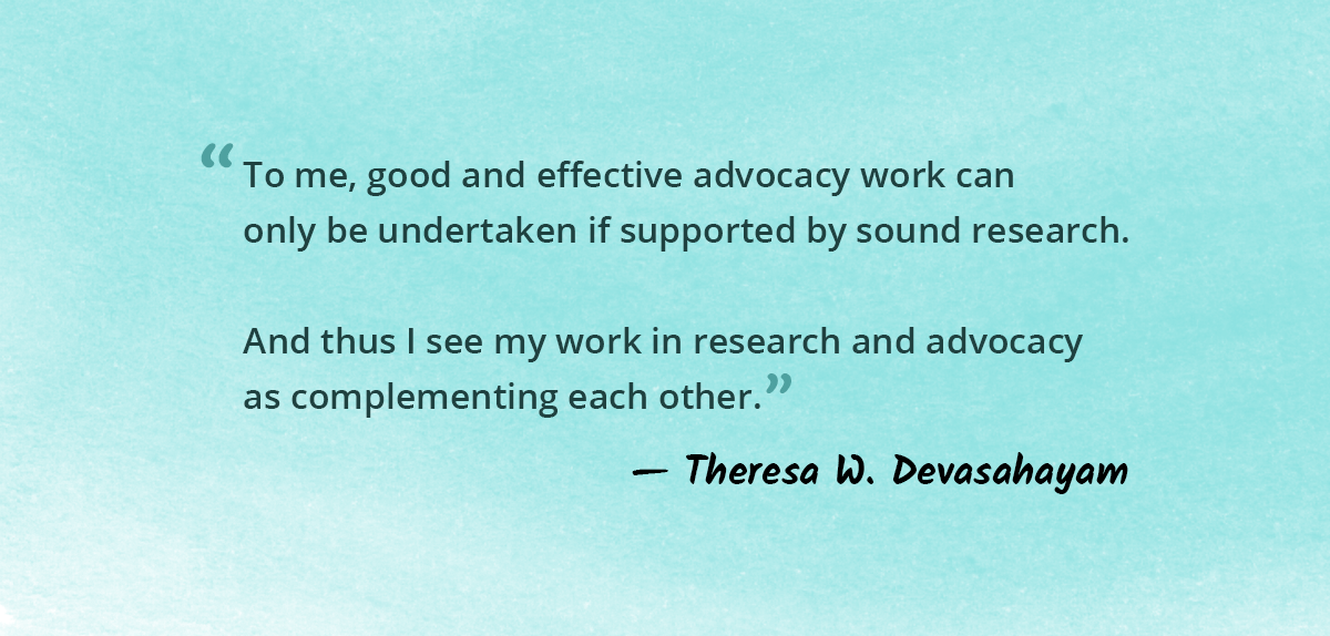 To me, good and effective advocacy work can only be undertaken if supported by sound research. And thus I see my work in research and advocacy as complementing each other.