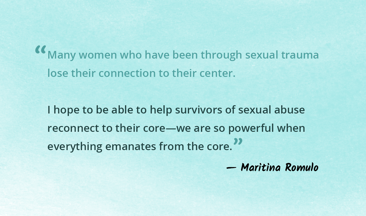 Many women who have been through sexual trauma  lose their connection to their center.   I hope to be able to help survivors of sexual abuse  reconnect to their core—we are so powerful when  everything emanates from the core.