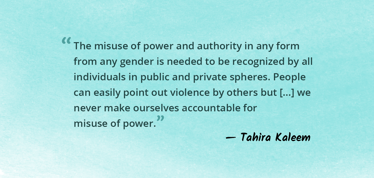 The misuse of power and authority in any form from any gender is needed to be recognized by all individuals in public and private spheres.People can easily point out violence by others but when it comes to self-realization we never make ourselves accountable for misuse of power.