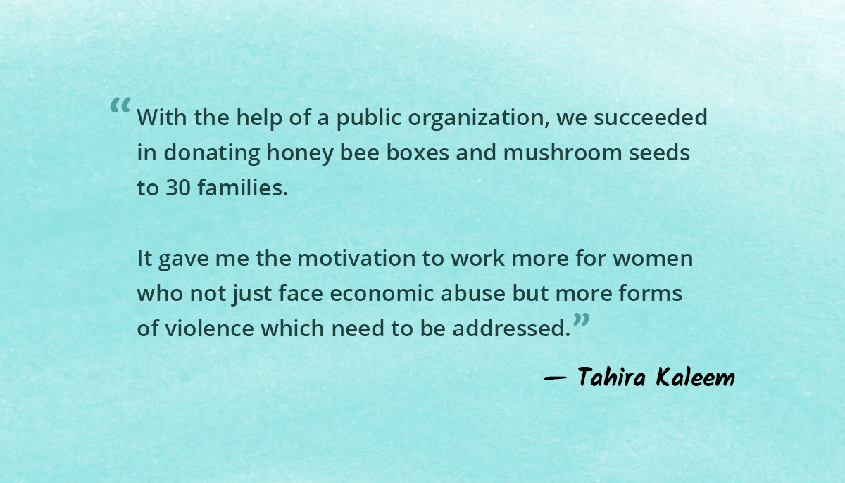 With the help of a public organization we succeeded in donating honey bee boxes and mushroom seeds to 30 families. It gave me motivation to work more for women who not just face economic abuse but more other forms of violence which needs to be addressed.